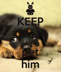 Poster: KEEP CALM AND pet him