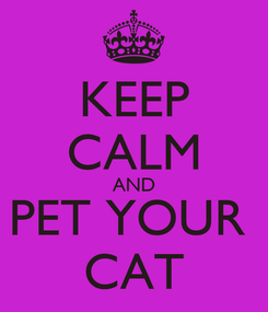 Poster: KEEP CALM AND PET YOUR  CAT