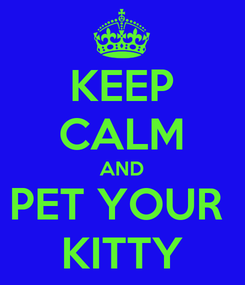 Poster: KEEP CALM AND PET YOUR  KITTY