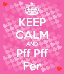 Poster: KEEP CALM AND Pff Pff Fer