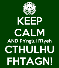 Poster: KEEP CALM AND Ph'nglui R'lyeh CTHULHU FHTAGN!