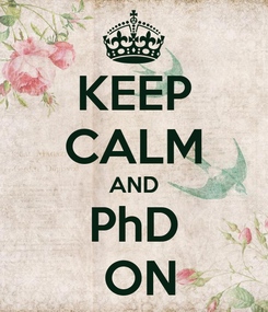 Poster: KEEP CALM AND PhD  ON
