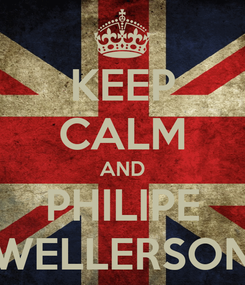 Poster: KEEP CALM AND PHILIPE WELLERSON