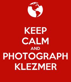 Poster: KEEP CALM AND PHOTOGRAPH KLEZMER