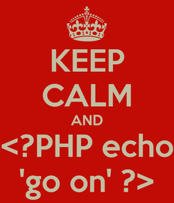 Poster: KEEP CALM AND <?PHP echo 'go on' ?>