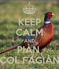Poster: KEEP CALM AND PIÀN  COL FAGIÀN