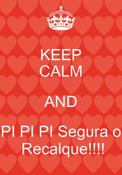 Poster: KEEP CALM AND PI PI PI Segura o  Recalque!!!!