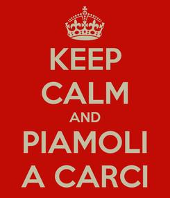 Poster: KEEP CALM AND PIAMOLI A CARCI