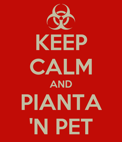 Poster: KEEP CALM AND PIANTA 'N PET