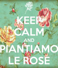 Poster: KEEP CALM AND PIANTIAMO LE ROSE
