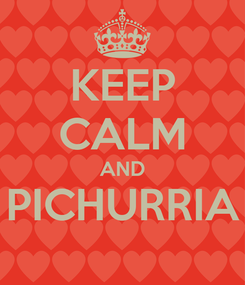 Poster: KEEP CALM AND PICHURRIA