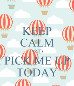 Poster: KEEP CALM AND PICK ME UP TODAY