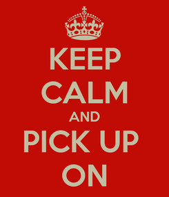 Poster: KEEP CALM AND PICK UP  ON