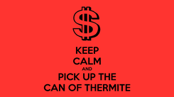 Poster: KEEP CALM AND PICK UP THE CAN OF THERMITE