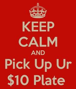 Poster: KEEP CALM AND Pick Up Ur $10 Plate