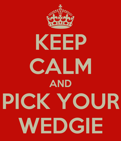 Poster: KEEP CALM AND PICK YOUR WEDGIE