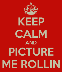 Poster: KEEP CALM AND PICTURE ME ROLLIN