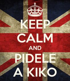 Poster: KEEP CALM AND PIDELE A KIKO