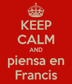 Poster: KEEP CALM AND piensa en Francis