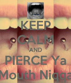 Poster: KEEP CALM AND PIERCE Ya Mouth Niqqa