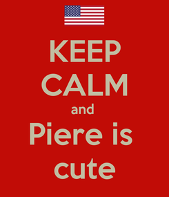 Poster: KEEP CALM and  Piere is  cute