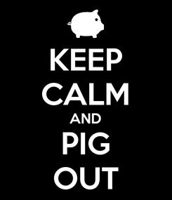 Poster: KEEP CALM AND PIG OUT