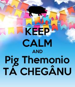 Poster: KEEP CALM AND Pig Themonio TÁ CHEGÂNU
