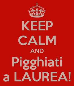 Poster: KEEP CALM AND Pigghiati a LAUREA!
