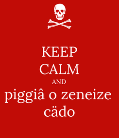 Poster: KEEP CALM AND piggiâ o zeneize  cädo