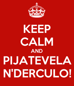 Poster: KEEP CALM AND PIJATEVELA N'DERCULO!