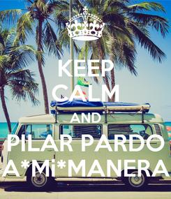 Poster: KEEP CALM AND PILAR PARDO A*Mi*MANERA
