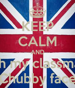 Poster: KEEP CALM AND Pinch my classmate's Chubby face