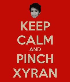 Poster: KEEP CALM AND PINCH XYRAN