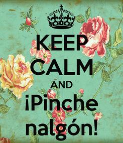 Poster: KEEP CALM AND ¡Pinche nalgón!