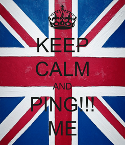 Poster: KEEP CALM AND PING!!! ME