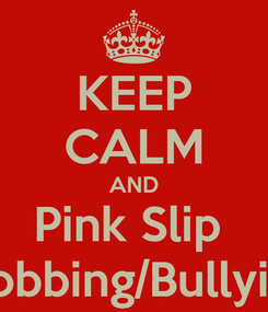 Poster: KEEP CALM AND Pink Slip  Mobbing/Bullyinh