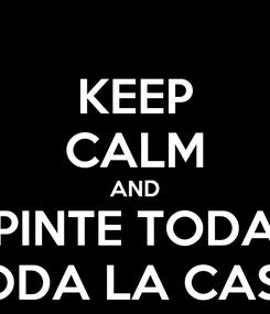 Poster: KEEP CALM AND PINTE TODA TODA LA CASA
