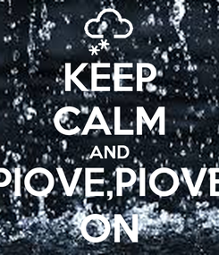 Poster: KEEP CALM AND PIOVE,PIOVE ON