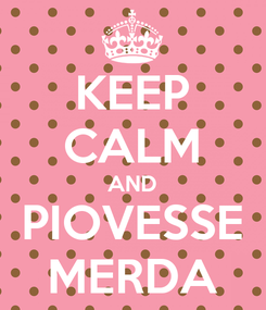 Poster: KEEP CALM AND PIOVESSE MERDA