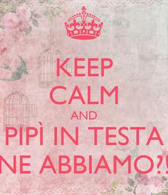 Poster: KEEP CALM AND PIPÌ IN TESTA NE ABBIAMO?!