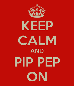 Poster: KEEP CALM AND PIP PEP ON