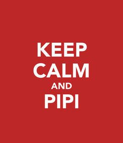 Poster: KEEP CALM AND PIPI