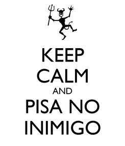 Poster: KEEP CALM AND PISA NO INIMIGO