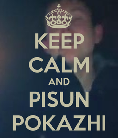 Poster: KEEP CALM AND PISUN POKAZHI