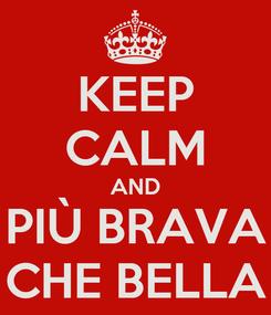 Poster: KEEP CALM AND PIÙ BRAVA CHE BELLA