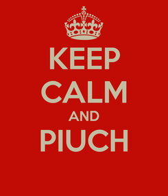 Poster: KEEP CALM AND PIUCH