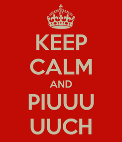 Poster: KEEP CALM AND PIUUU UUCH