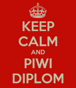 Poster: KEEP CALM AND PIWI DIPLOM