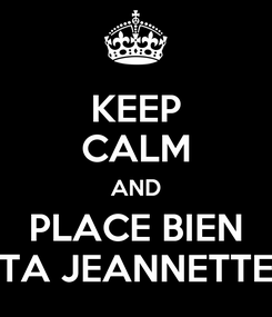Poster: KEEP CALM AND PLACE BIEN TA JEANNETTE