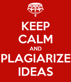 Poster: KEEP CALM AND PLAGIARIZE IDEAS